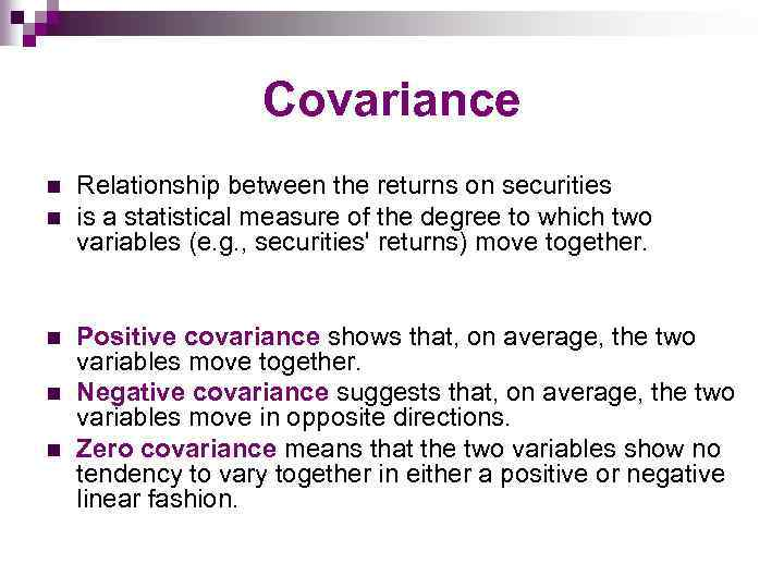 Covariance n n n Relationship between the returns on securities is a statistical measure