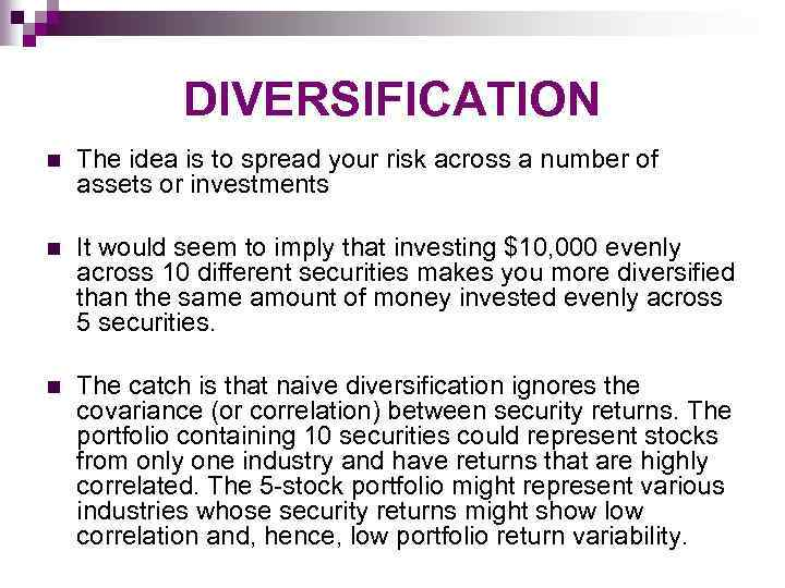 DIVERSIFICATION n The idea is to spread your risk across a number of assets
