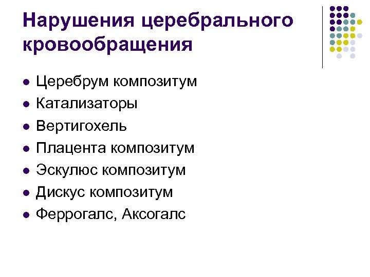 Нарушения церебрального кровообращения l l l l Церебрум композитум Катализаторы Вертигохель Плацента композитум Эскулюс