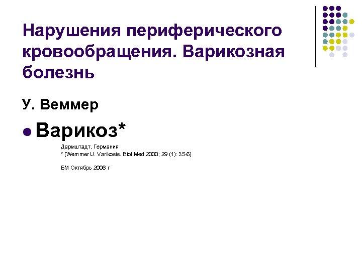 Нарушения периферического кровообращения. Варикозная болезнь У. Веммер l Варикоз* Дармштадт, Германия * (Wemmer U.