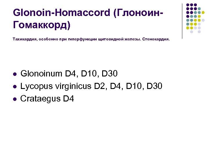 Glonoin-Homaccord (Глоноин. Гомаккорд) Тахикардия, особенно при гиперфункции щитовидной железы. Стенокардия. l l l Glonoinum