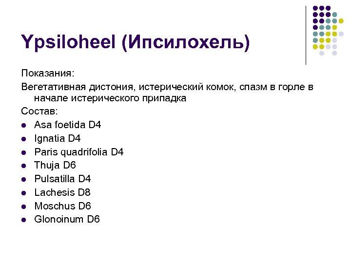 Ypsiloheel (Ипсилохель) Показания: Вегетативная дистония, истерический комок, спазм в горле в начале истерического припадка