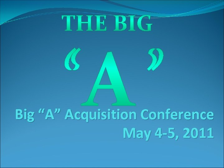 "Big ""A"" Acquisition Conference May 4 -5, 2011"