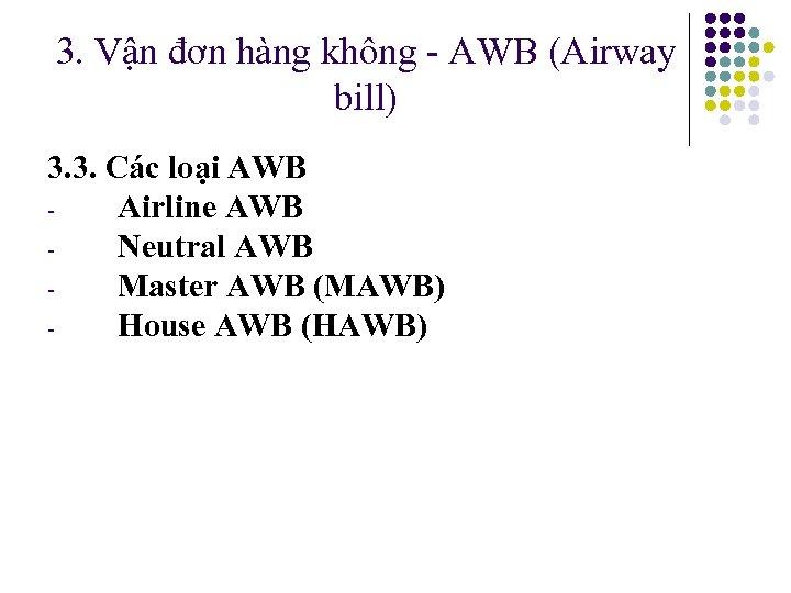3. Vận đơn hàng không - AWB (Airway bill) 3. 3. Các loại AWB