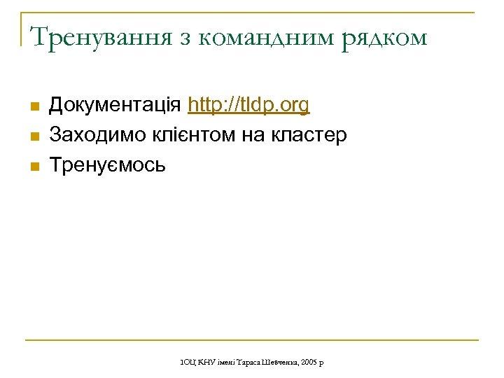 Тренування з командним рядком n n n Документація http: //tldp. org Заходимо клієнтом на