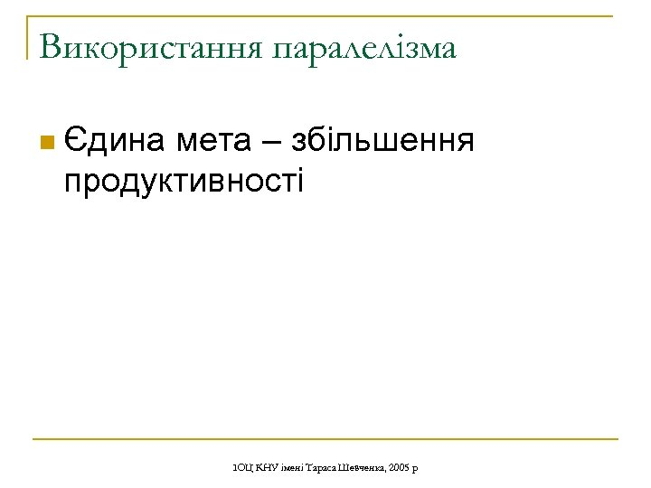 Використання паралелізма n Єдина мета – збільшення продуктивності ІОЦ КНУ імені Тараса Шевченка, 2005