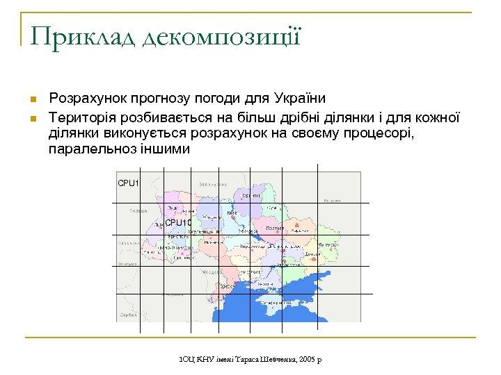 Приклад декомпозиції n n Розрахунок прогнозу погоди для України Територія розбивається на більш дрібні