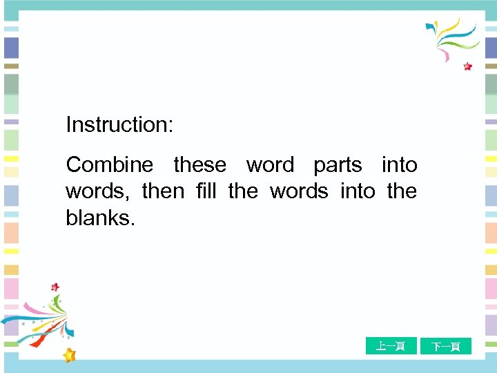 Instruction: Combine these word parts into words, then fill the words into the blanks.