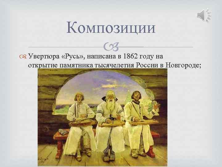 Композиции Увертюра «Русь» , написана в 1862 году на открытие памятника тысячелетия России в
