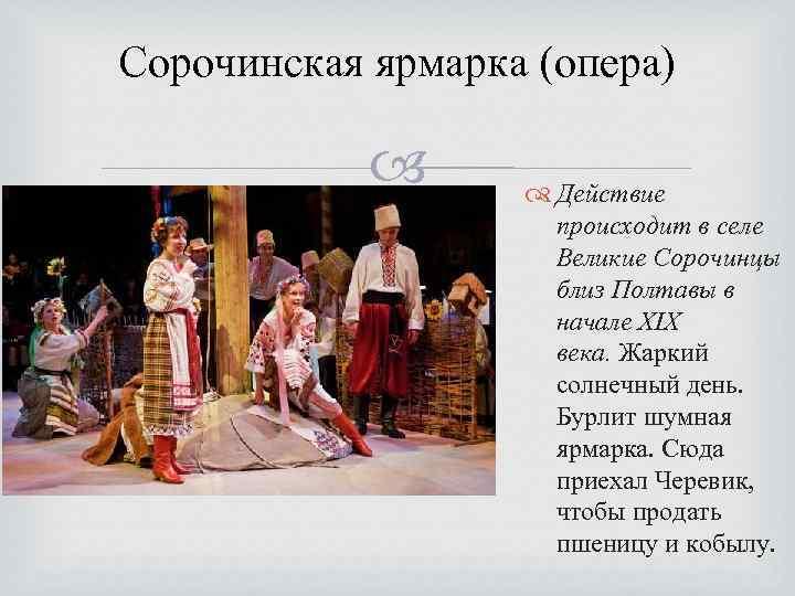 Сорочинская ярмарка (опера) Действие происходит в селе Великие Сорочинцы близ Полтавы в начале XIX