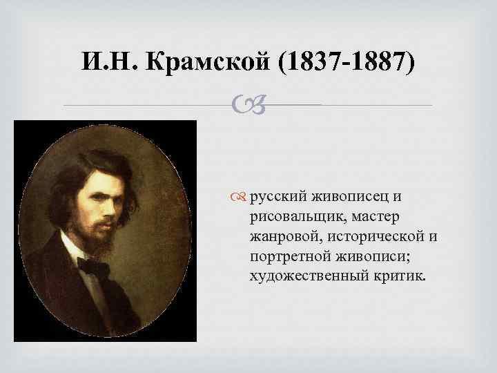 И. Н. Крамской (1837 -1887) русский живописец и рисовальщик, мастер жанровой, исторической и портретной