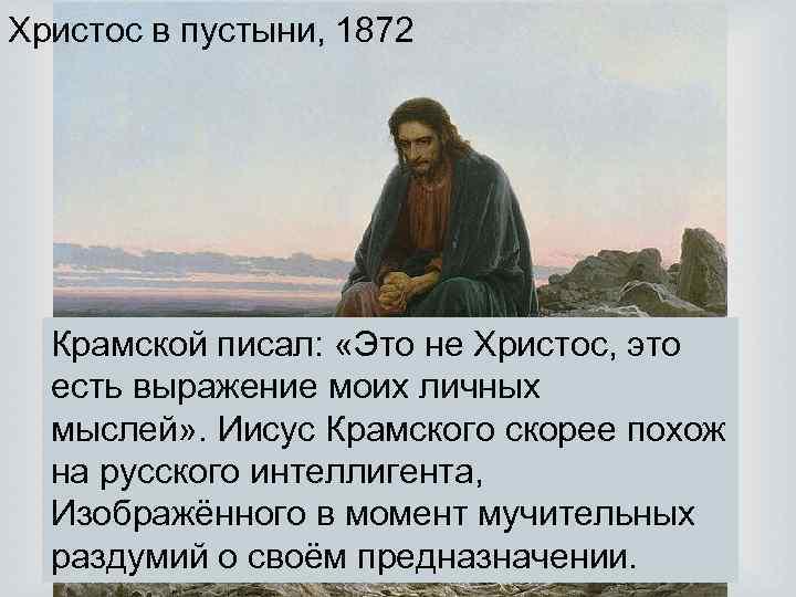 Христос в пустыни, 1872 Крамской писал: «Это не Христос, это есть выражение моих личных