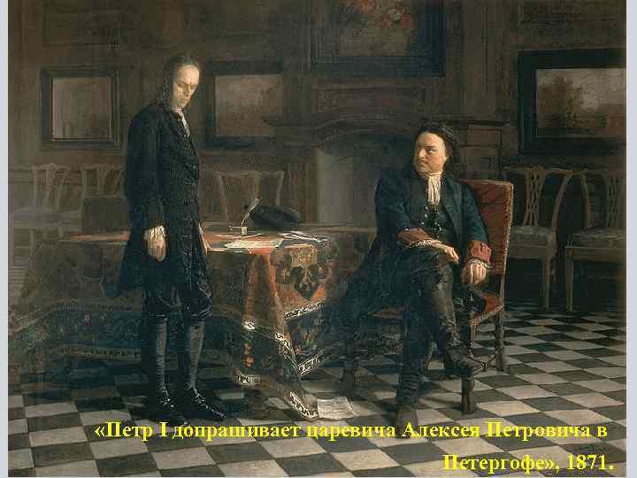 «Петр I допрашивает царевича Алексея Петровича в Петергофе» , 1871.