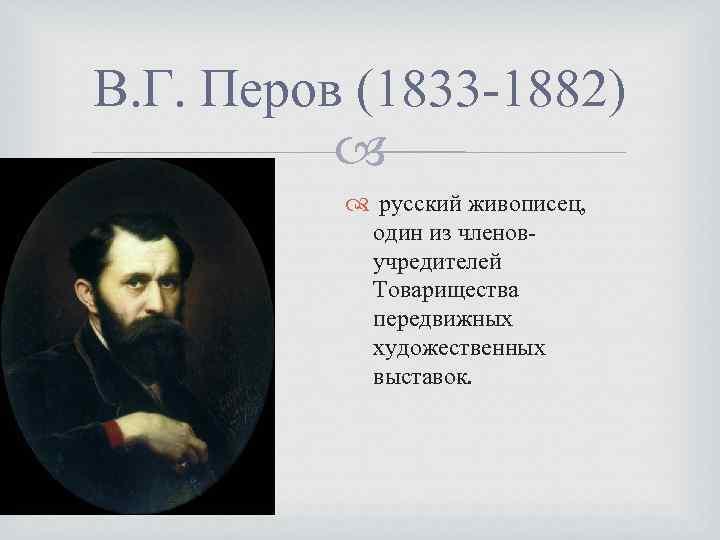 В. Г. Перов (1833 -1882) русский живописец, один из членовучредителей Товарищества передвижных художественных выставок.
