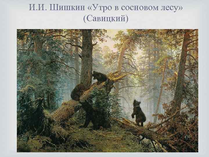 И. И. Шишкин «Утро в сосновом лесу» (Савицкий)