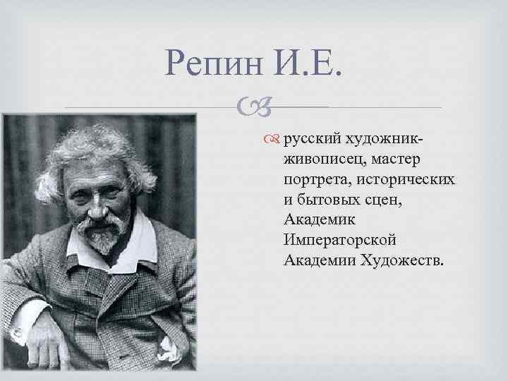 Репин И. Е. русский художникживописец, мастер портрета, исторических и бытовых сцен, Академик Императорской Академии