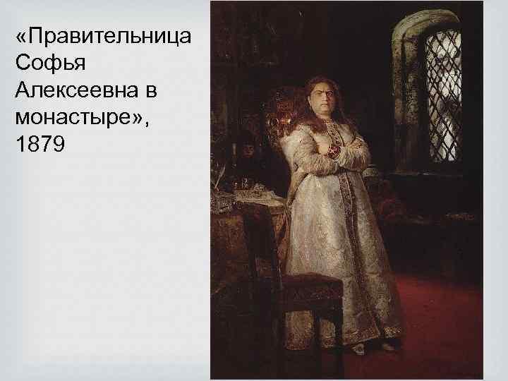 «Правительница Софья Алексеевна в монастыре» , 1879