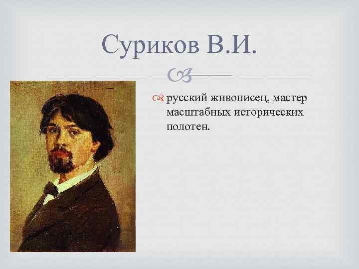 Суриков В. И. русский живописец, мастер масштабных исторических полотен.