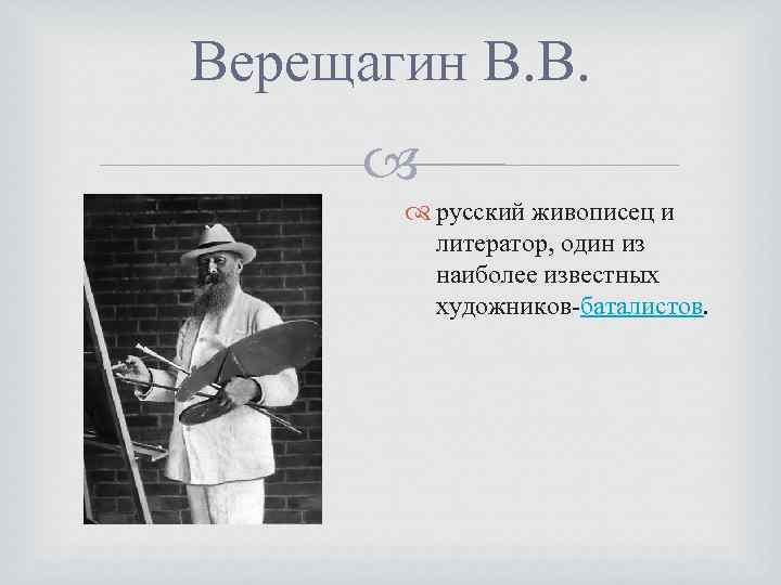 Верещагин В. В. русский живописец и литератор, один из наиболее известных художников-баталистов.