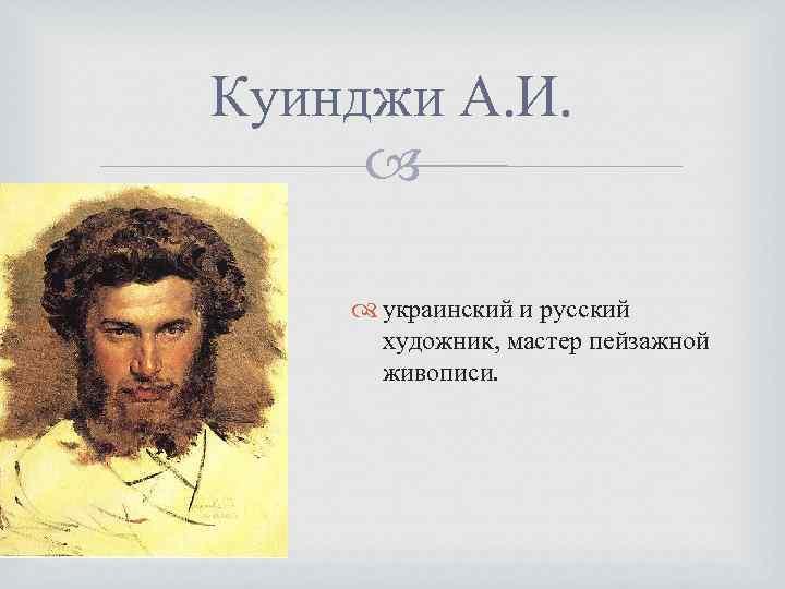 Куинджи А. И. украинский и русский художник, мастер пейзажной живописи.