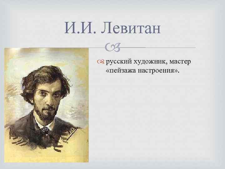 И. И. Левитан русский художник, мастер «пейзажа настроения» .