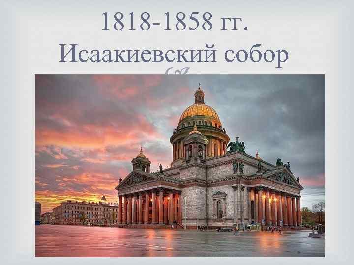 1818 -1858 гг. Исаакиевский собор
