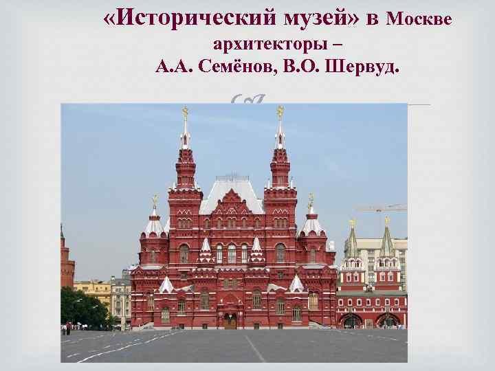 «Исторический музей» в Москве архитекторы – А. А. Семёнов, В. О. Шервуд.