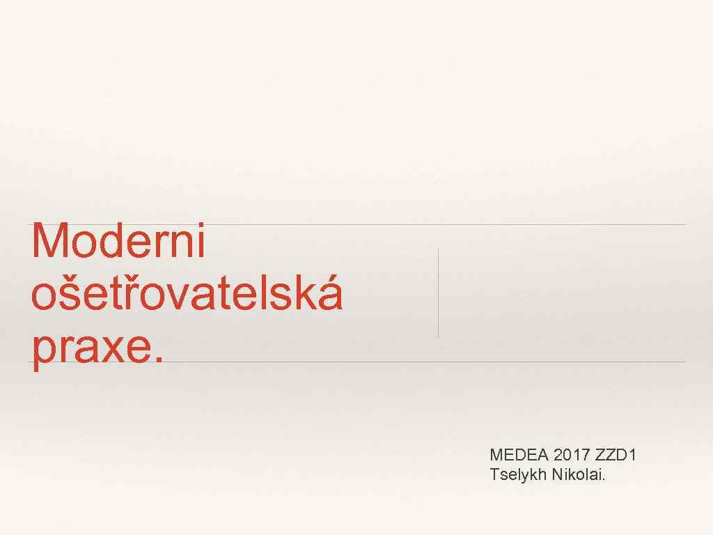 Moderni ošetřovatelská praxe. MEDEA 2017 ZZD 1 Tselykh Nikolai.