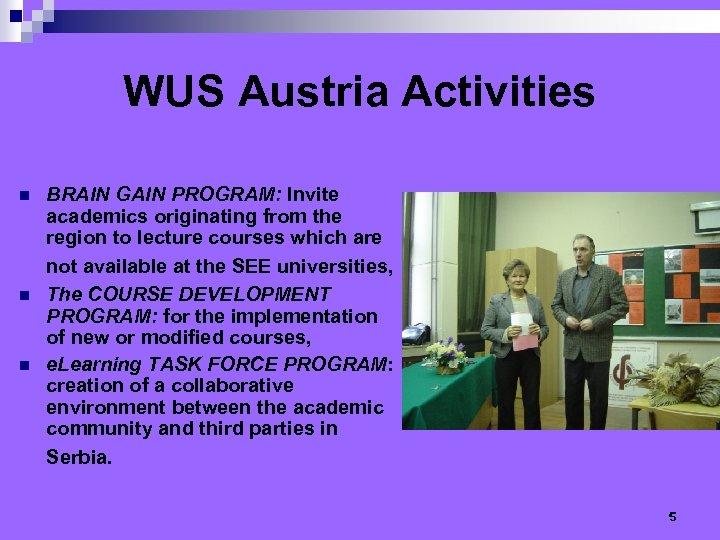 WUS Austria Activities n n n BRAIN GAIN PROGRAM: Invite academics originating from the