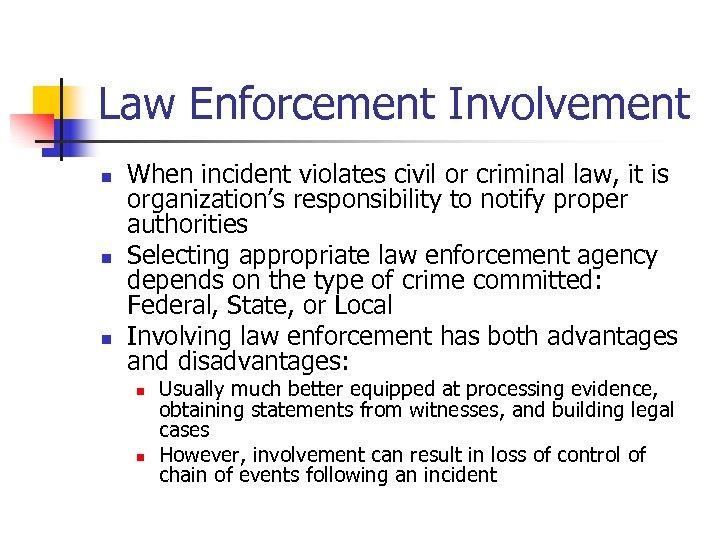 Law Enforcement Involvement n n n When incident violates civil or criminal law, it