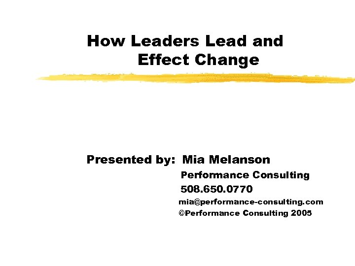 How Leaders Lead and Effect Change Presented by: Mia Melanson Performance Consulting 508. 650.