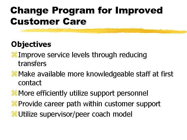Change Program for Improved Customer Care Objectives z Improve service levels through reducing transfers