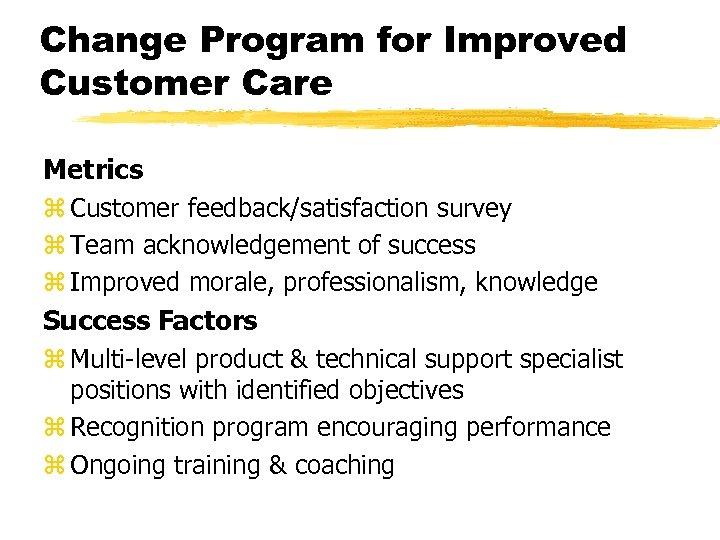 Change Program for Improved Customer Care Metrics z Customer feedback/satisfaction survey z Team acknowledgement