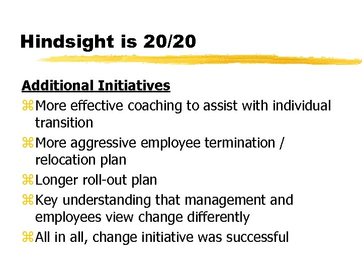 Hindsight is 20/20 Additional Initiatives z More effective coaching to assist with individual transition