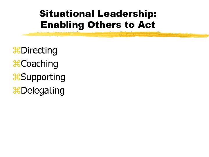 Situational Leadership: Enabling Others to Act z. Directing z. Coaching z. Supporting z. Delegating