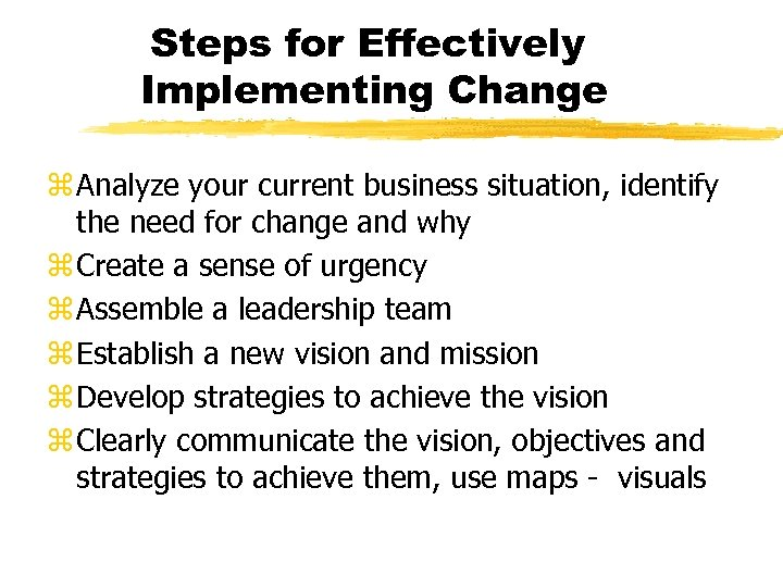 Steps for Effectively Implementing Change z Analyze your current business situation, identify the need