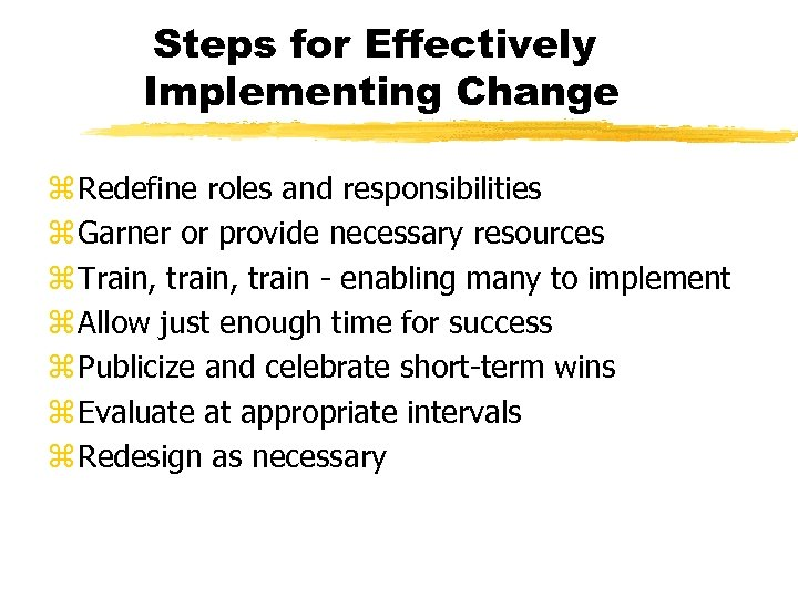 Steps for Effectively Implementing Change z Redefine roles and responsibilities z Garner or provide