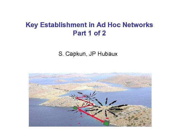 Key Establishment in Ad Hoc Networks Part 1 of 2 S. Capkun, JP Hubaux