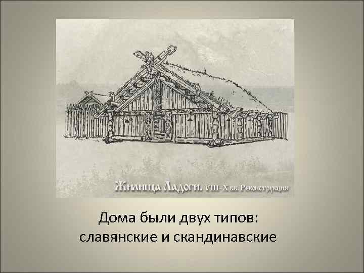 Дома были двух типов: славянские и скандинавские