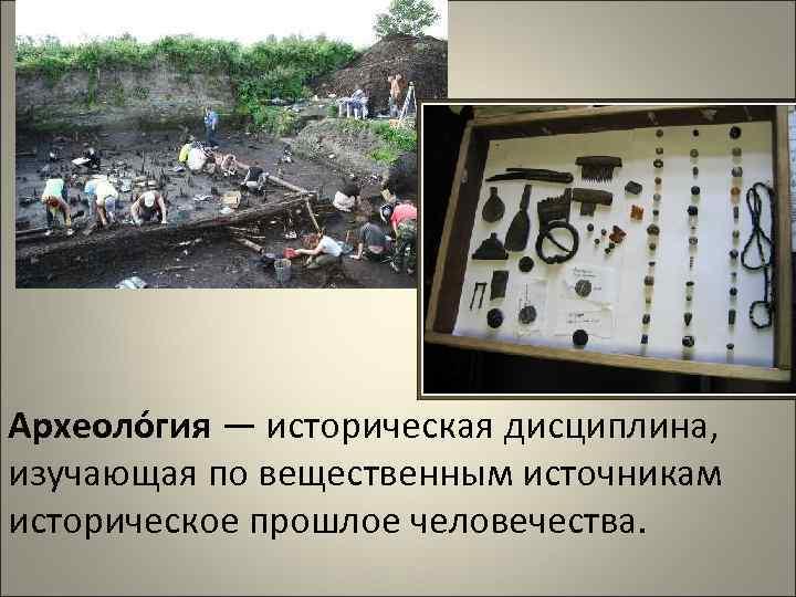 Археоло гия — историческая дисциплина, изучающая по вещественным источникам историческое прошлое человечества.