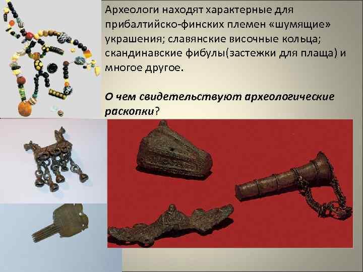 Археологи находят характерные для прибалтийско-финских племен «шумящие» украшения; славянские височные кольца; скандинавские фибулы(застежки для