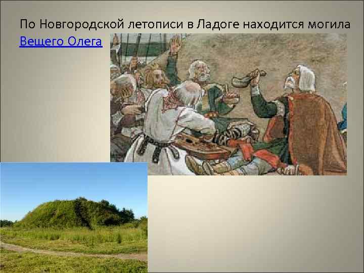По Новгородской летописи в Ладоге находится могила Вещего Олега