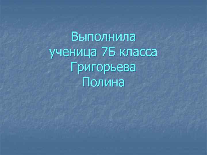 Выполнила ученица 7 Б класса Григорьева Полина