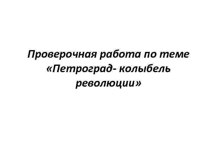 Проверочная работа по теме «Петроград- колыбель революции»