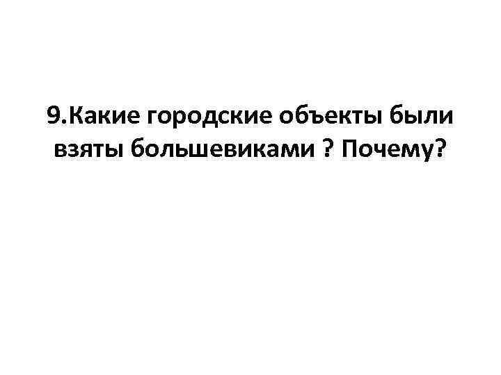 9. Какие городские объекты были взяты большевиками ? Почему?