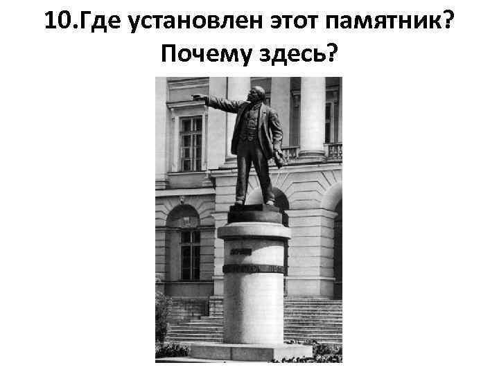 10. Где установлен этот памятник? Почему здесь?