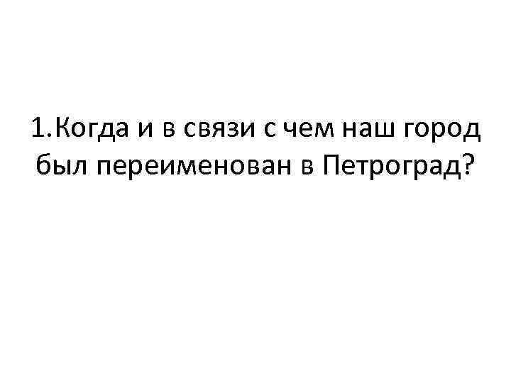1. Когда и в связи с чем наш город был переименован в Петроград?