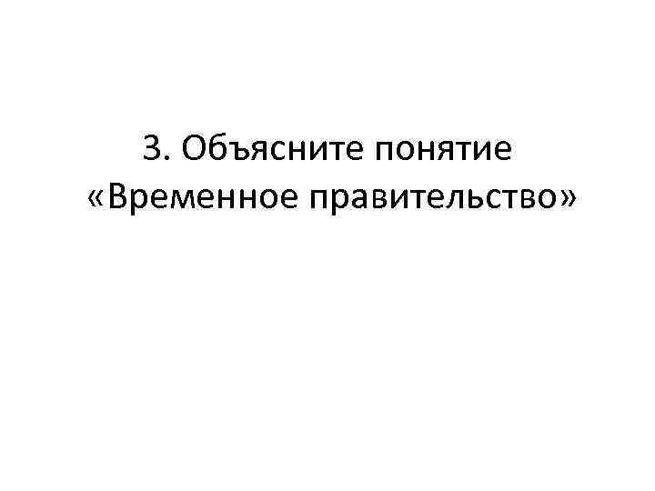 3. Объясните понятие «Временное правительство»