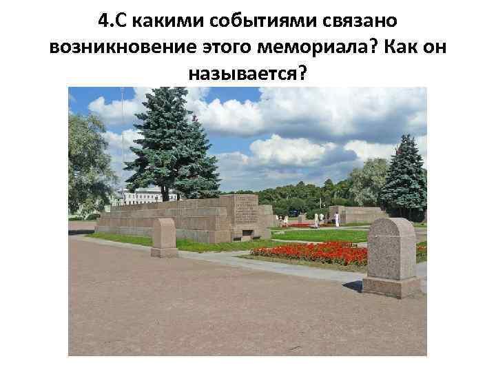 4. С какими событиями связано возникновение этого мемориала? Как он называется?
