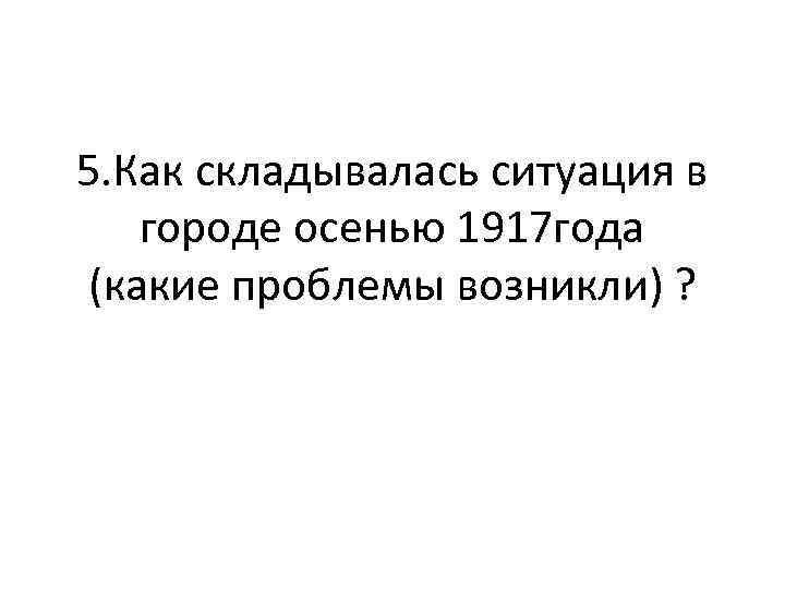 5. Как складывалась ситуация в городе осенью 1917 года (какие проблемы возникли) ?